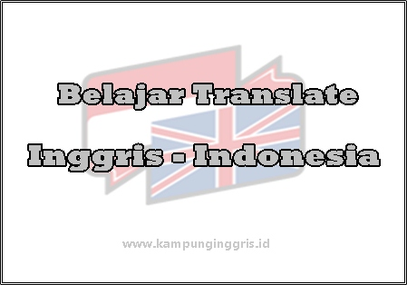 Langkah Apa Saja Yang Perlu Untuk Belajar Translate dari Bahasa Inggris ke Bahasa Indonesia?