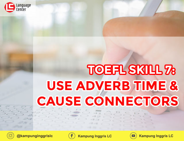TOEFL SKILL 7: Use Adverb Time And Cause Connectors